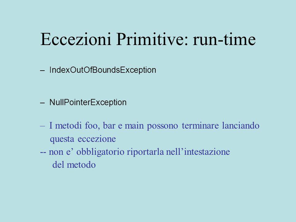 Eccezioni Primitive: run-time –IndexOutOfBoundsException –NullPointerException –I metodi foo, bar e main possono terminare lanciando questa eccezione -- non e obbligatorio riportarla nellintestazione del metodo