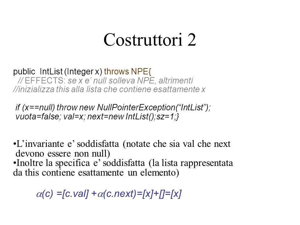 Costruttori 2 public IntList (Integer x) throws NPE{ // EFFECTS: se x e null solleva NPE, altrimenti //inizializza this alla lista che contiene esattamente x if (x==null) throw new NullPointerException(IntList); vuota=false; val=x; next=new IntList();sz=1;} Linvariante e soddisfatta (notate che sia val che next devono essere non null) Inoltre la specifica e soddisfatta (la lista rappresentata da this contiene esattamente un elemento) (c) =[c.val] + (c.next)=[x]+[]=[x]