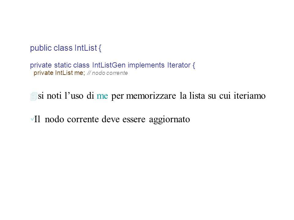 public class IntList { private static class IntListGen implements Iterator { private IntList me; // nodo corrente si noti luso di me per memorizzare la lista su cui iteriamo Il nodo corrente deve essere aggiornato