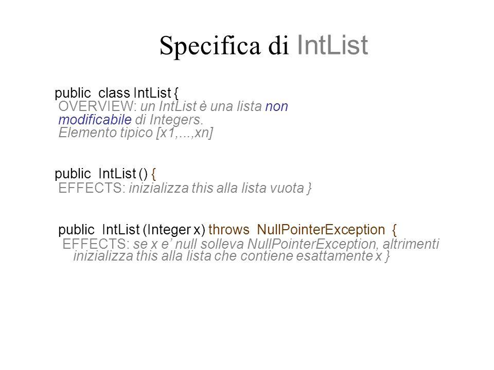 Metodi Produttori public IntList addEl (Integer x) throws NullPointerException{ EFFECTS: se x e null solleva NullPointerException, altrimenti restituisce la lista ottenuta aggiungendo x allinizio di this } public IntList removeEl (Integer x) throws NullPointerException{ EFFECTS: se x e null solleva NullPointerException, altrimenti restituisce la lista ottenuta rimuovendo tutte le occorrenze di x in this }