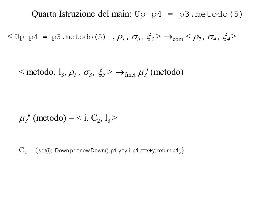Quarta Istruzione del main: Up p4 = p3.metodo(5) com fmet ' (metodo) '' (metodo) = C 2 = { set(i); Down p1=new Down(); p1.y=y-i; p1.z=x+y; return p1 ;