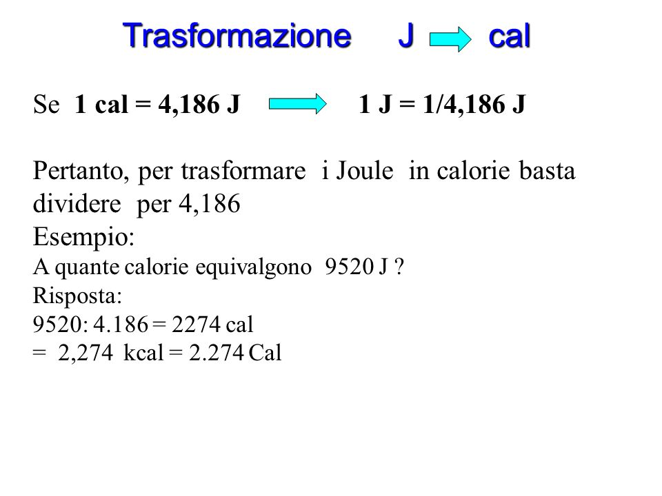 Trasformazione cal J Accurate misure eseguite in laboratorio hanno permesso di stabilire che: 1 cal = 4,186 J Pertanto, per trasformare le calorie in