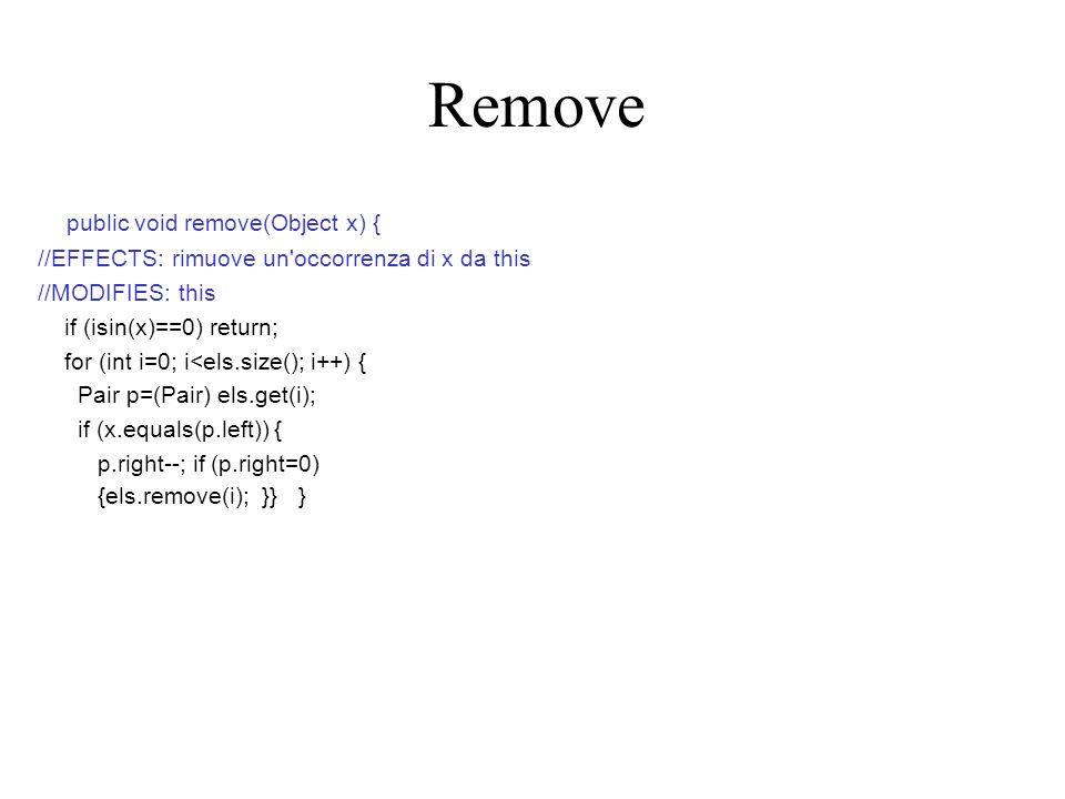 public void remove(Object x) { //EFFECTS: rimuove un occorrenza di x da this //MODIFIES: this if (isin(x)==0) return; for (int i=0; i<els.size(); i++) { Pair p=(Pair) els.get(i); if (x.equals(p.left)) { p.right--; if (p.right=0) {els.remove(i); }} } Remove