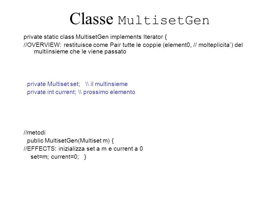 Classe MultisetGen private static class MultisetGen implements Iterator { //OVERVIEW: restituisce come Pair tutte le coppie (element0, // molteplicita) del multiinsieme che le viene passato private Multiset set; \\ il multinsieme private int current; \\ prossimo elemento //metodi public MultisetGen(Multiset m) { //EFFECTS: inizializza set a m e current a 0 set=m; current=0; }