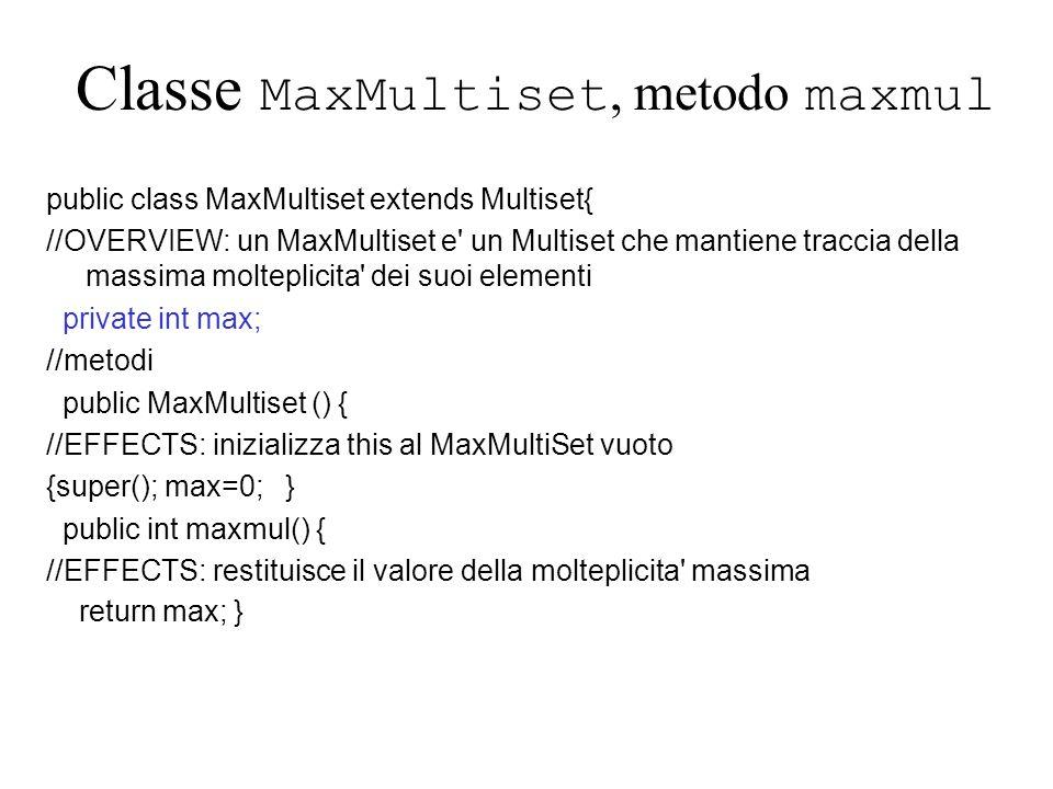 Classe MaxMultiset, metodo maxmul public class MaxMultiset extends Multiset{ //OVERVIEW: un MaxMultiset e un Multiset che mantiene traccia della massima molteplicita dei suoi elementi private int max; //metodi public MaxMultiset () { //EFFECTS: inizializza this al MaxMultiSet vuoto {super(); max=0; } public int maxmul() { //EFFECTS: restituisce il valore della molteplicita massima return max; }