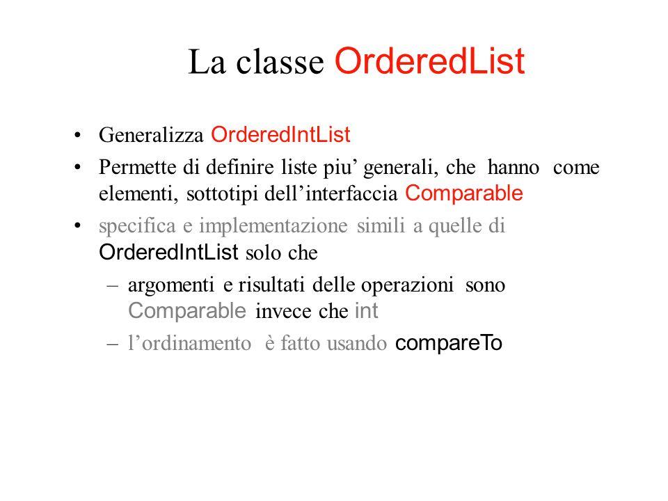 La classe OrderedList Generalizza OrderedIntList Permette di definire liste piu generali, che hanno come elementi, sottotipi dellinterfaccia Comparabl