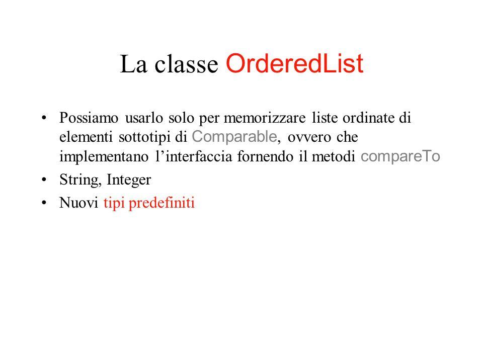 La classe OrderedList Possiamo usarlo solo per memorizzare liste ordinate di elementi sottotipi di Comparable, ovvero che implementano linterfaccia fornendo il metodi compareTo String, Integer Nuovi tipi predefiniti