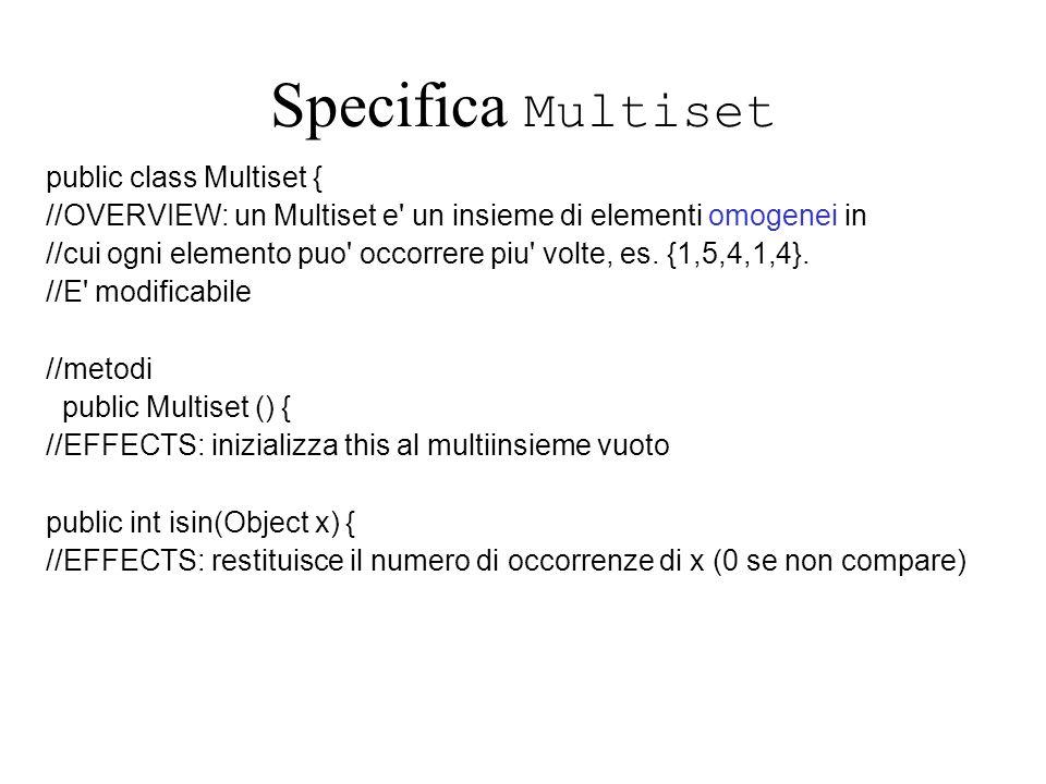 Specifica Multiset public class Multiset { //OVERVIEW: un Multiset e' un insieme di elementi omogenei in //cui ogni elemento puo' occorrere piu' volte