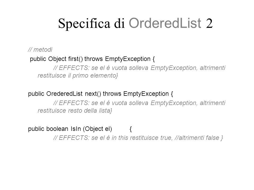 Specifica di OrderedList 2 // metodi public Object first() throws EmptyException { // EFFECTS: se el è vuota solleva EmptyException, altrimenti restituisce il primo elemento} public OrederedList next() throws EmptyException { // EFFECTS: se el è vuota solleva EmptyException, altrimenti restituisce resto della lista} public boolean IsIn (Object el) { // EFFECTS: se el è in this restituisce true, //altrimenti false }