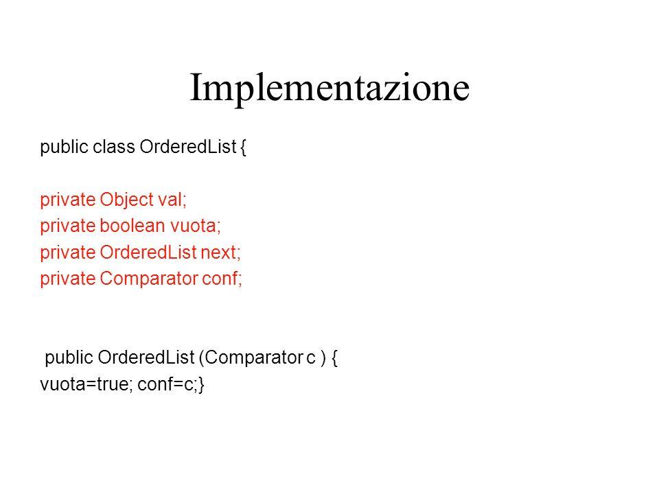 Implementazione public class OrderedList { private Object val; private boolean vuota; private OrderedList next; private Comparator conf; public OrderedList (Comparator c ) { vuota=true; conf=c;}