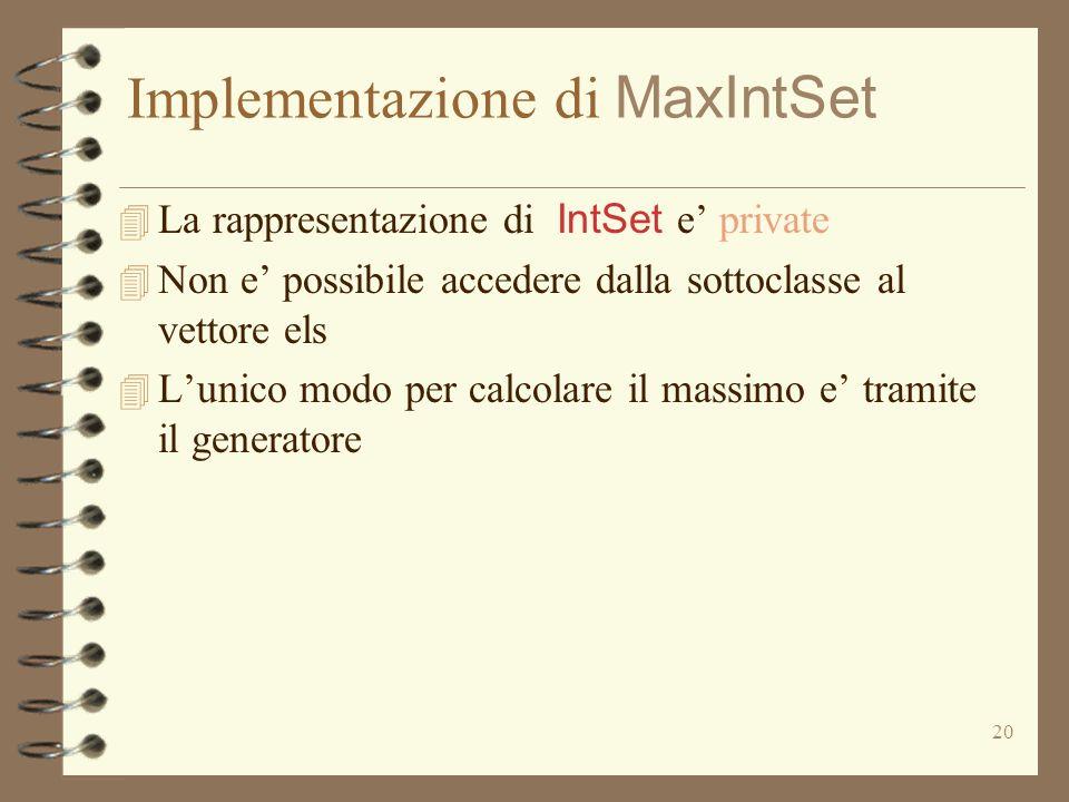 20 Implementazione di MaxIntSet La rappresentazione di IntSet e private 4 Non e possibile accedere dalla sottoclasse al vettore els 4 Lunico modo per
