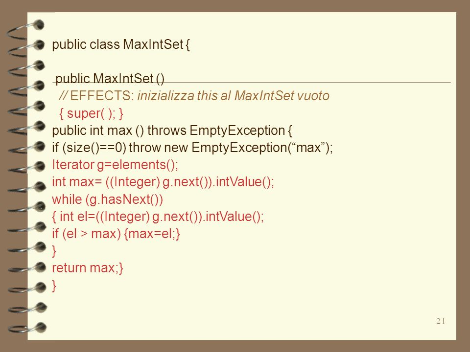 21 public class MaxIntSet { public MaxIntSet () // EFFECTS: inizializza this al MaxIntSet vuoto { super( ); } public int max () throws EmptyException { if (size()==0) throw new EmptyException(max); Iterator g=elements(); int max= ((Integer) g.next()).intValue(); while (g.hasNext()) { int el=((Integer) g.next()).intValue(); if (el > max) {max=el;} } return max;} }