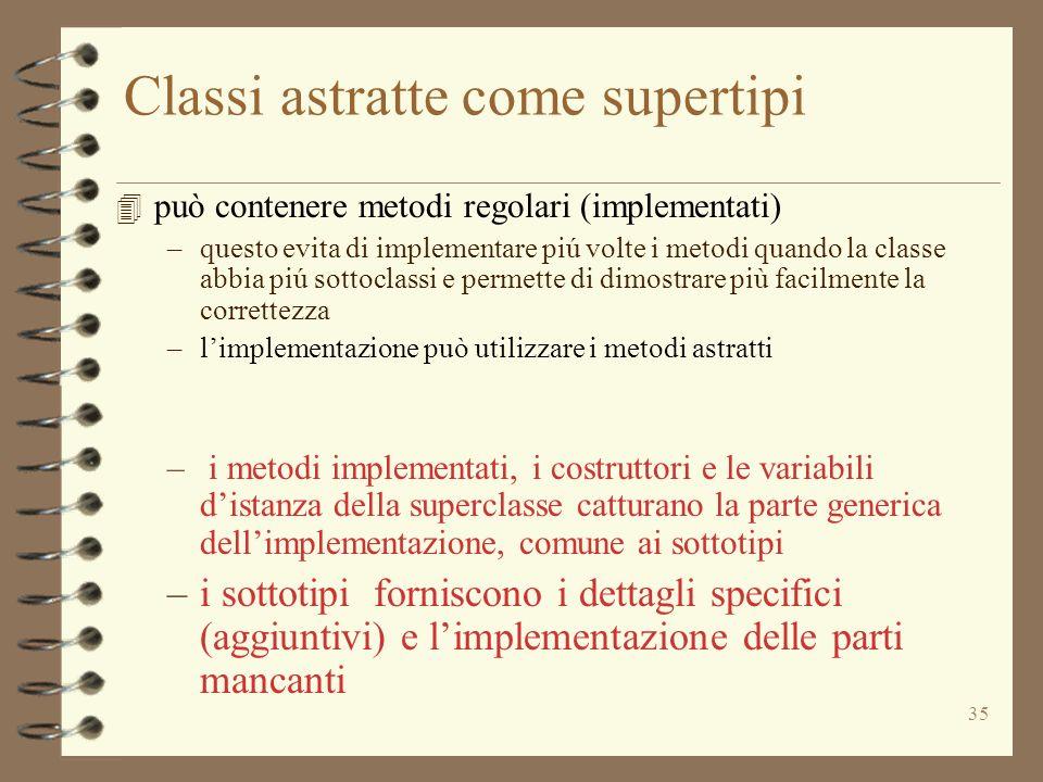 35 Classi astratte come supertipi 4 può contenere metodi regolari (implementati) –questo evita di implementare piú volte i metodi quando la classe abb