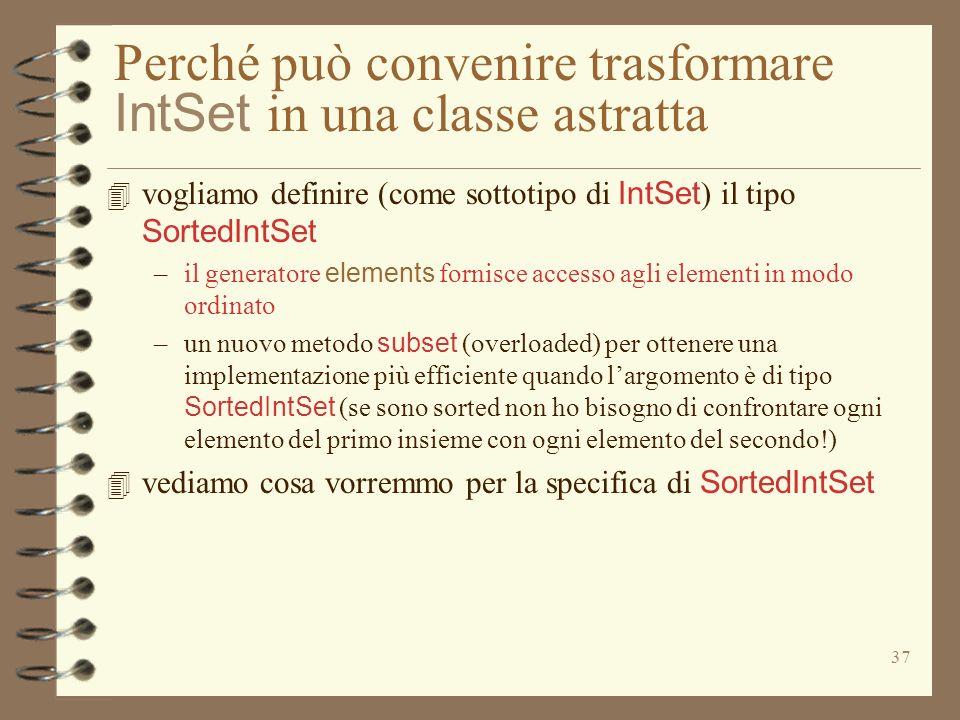 37 Perché può convenire trasformare IntSet in una classe astratta 4 vogliamo definire (come sottotipo di IntSet ) il tipo SortedIntSet –il generatore