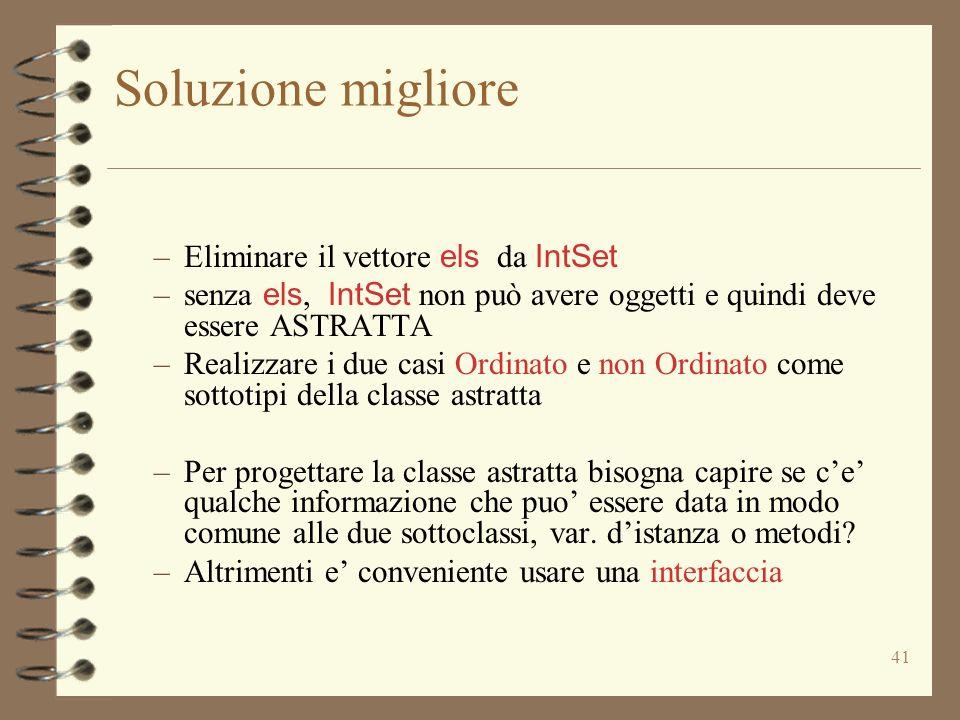 41 Soluzione migliore –Eliminare il vettore els da IntSet –senza els, IntSet non può avere oggetti e quindi deve essere ASTRATTA –Realizzare i due cas