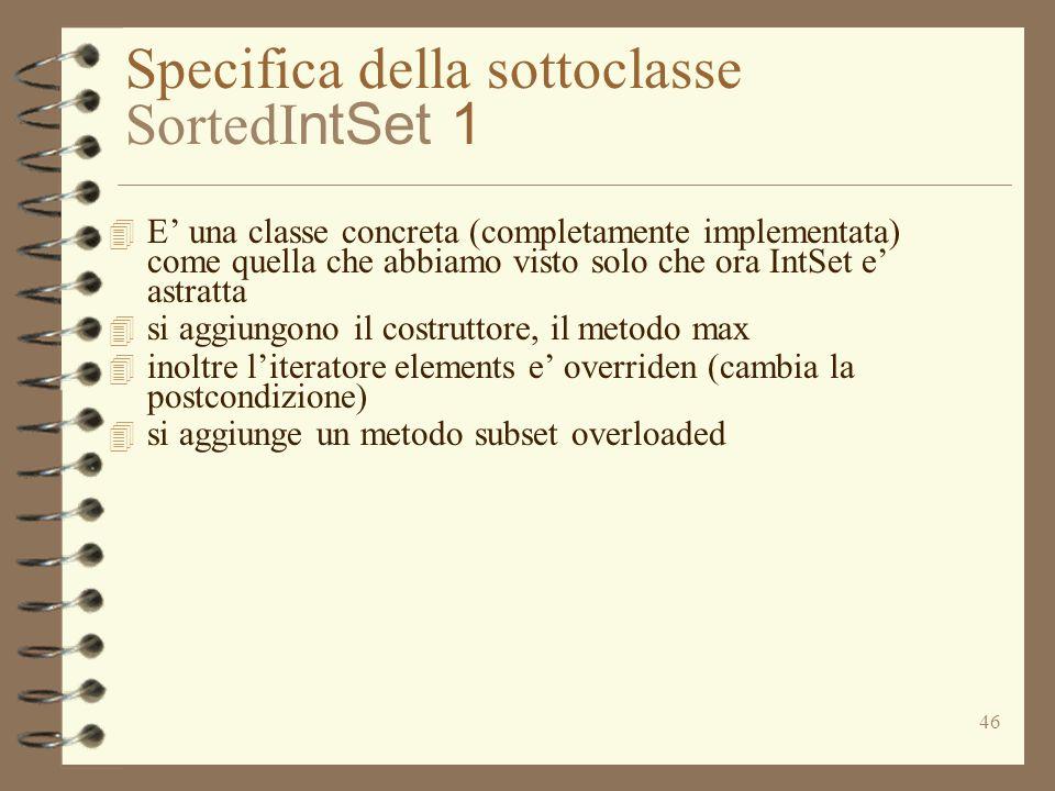 46 Specifica della sottoclasse SortedI ntSet 1 4 E una classe concreta (completamente implementata) come quella che abbiamo visto solo che ora IntSet