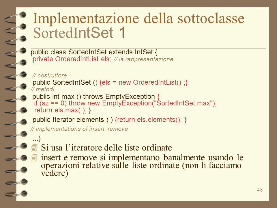 48 Implementazione della sottoclasse SortedI ntSet 1 public class SortedIntSet extends IntSet { private OrderedIntList els; // la rappresentazione //