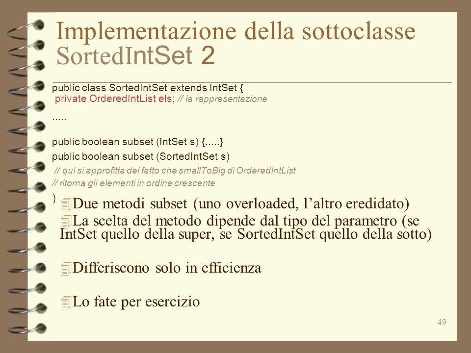 49 Implementazione della sottoclasse SortedI ntSet 2 public class SortedIntSet extends IntSet { private OrderedIntList els; // la rappresentazione....