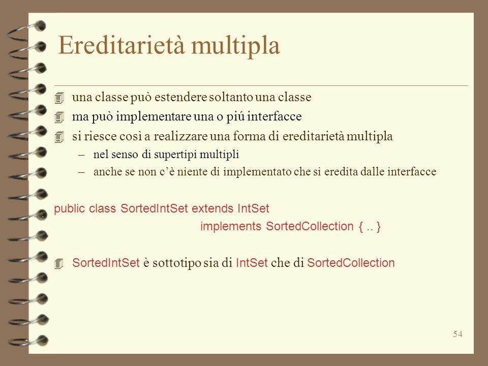 54 Ereditarietà multipla 4 una classe può estendere soltanto una classe 4 ma può implementare una o piú interfacce 4 si riesce così a realizzare una f