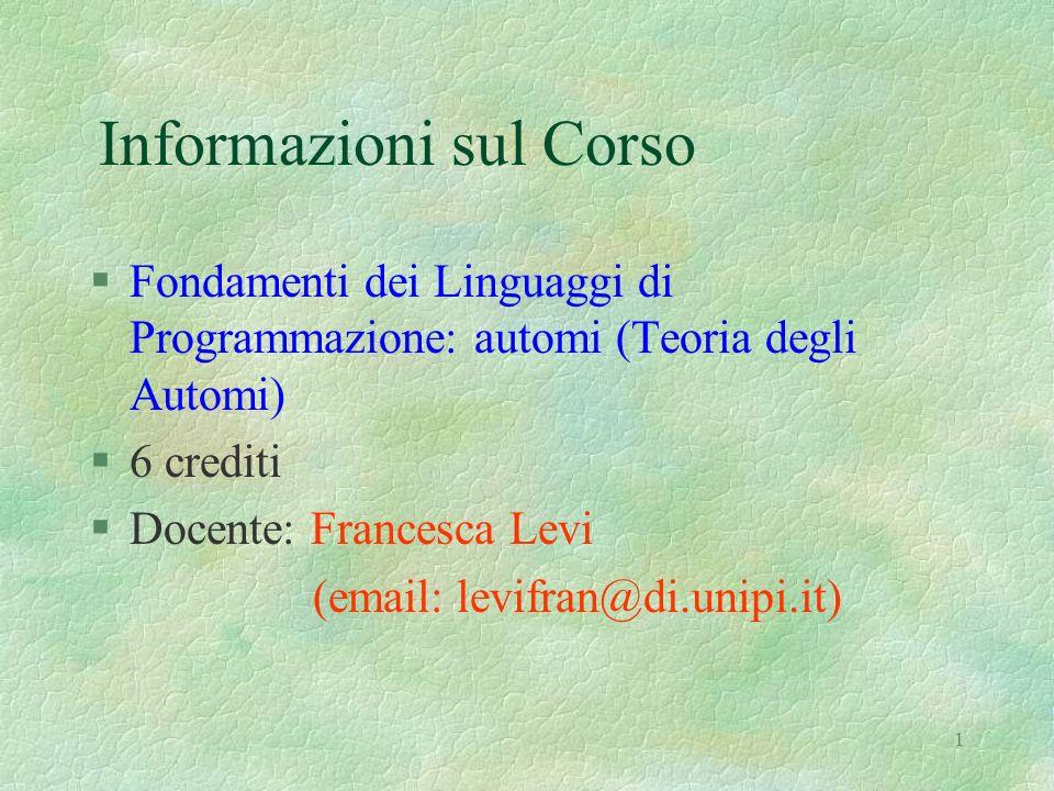 1 Informazioni sul Corso §Fondamenti dei Linguaggi di Programmazione: automi (Teoria degli Automi) §6 crediti §Docente: Francesca Levi (email: levifra