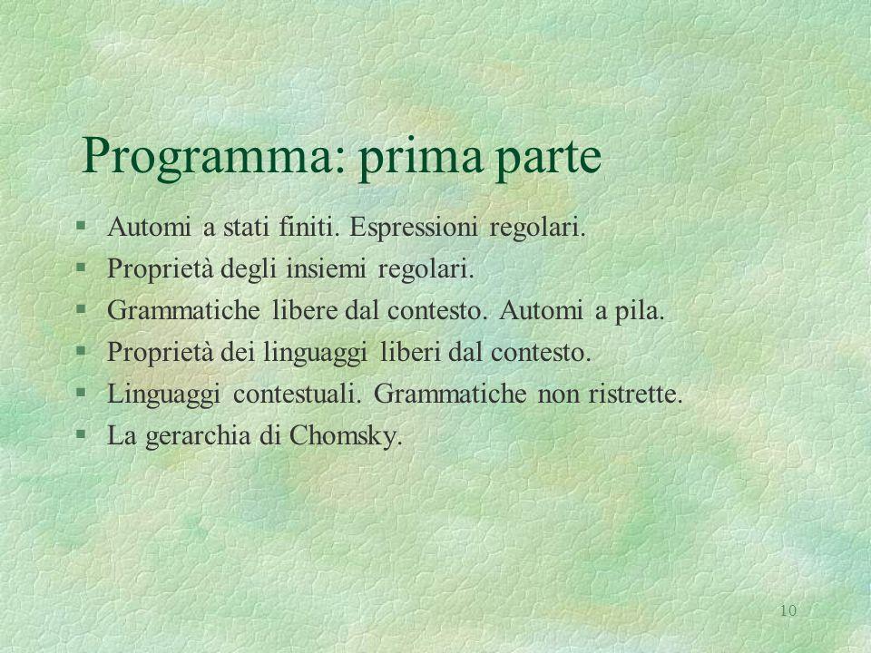 10 Programma: prima parte §Automi a stati finiti. Espressioni regolari. §Proprietà degli insiemi regolari. §Grammatiche libere dal contesto. Automi a