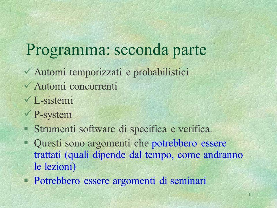 11 Programma: seconda parte Automi temporizzati e probabilistici Automi concorrenti L-sistemi P-system §Strumenti software di specifica e verifica. §Q
