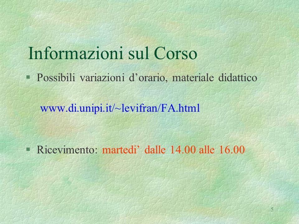 5 Informazioni sul Corso §Possibili variazioni dorario, materiale didattico www.di.unipi.it/~levifran/FA.html §Ricevimento: martedi dalle 14.00 alle 1