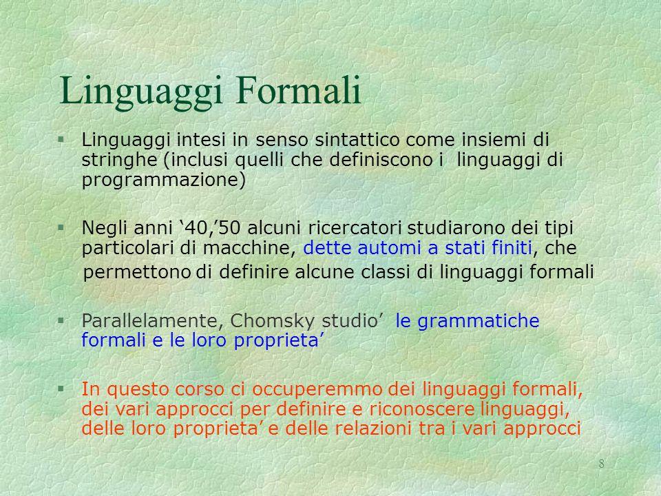 8 Linguaggi Formali §Linguaggi intesi in senso sintattico come insiemi di stringhe (inclusi quelli che definiscono i linguaggi di programmazione) §Neg