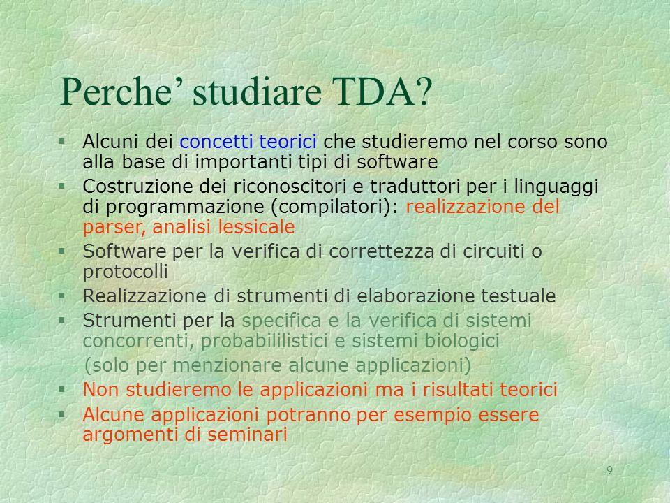 9 Perche studiare TDA? §Alcuni dei concetti teorici che studieremo nel corso sono alla base di importanti tipi di software §Costruzione dei riconoscit