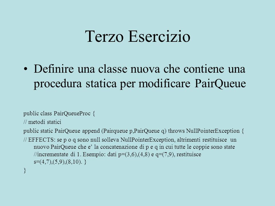 Terzo Esercizio Definire una classe nuova che contiene una procedura statica per modificare PairQueue public class PairQueueProc { // metodi statici public static PairQueue append (Pairqueue p,PairQueue q) throws NullPointerException { // EFFECTS: se p o q sono null solleva NullPointerException, altrimenti restituisce un nuovo PairQueue che e la concatenazione di p e q in cui tutte le coppie sono state //incrementate di 1.