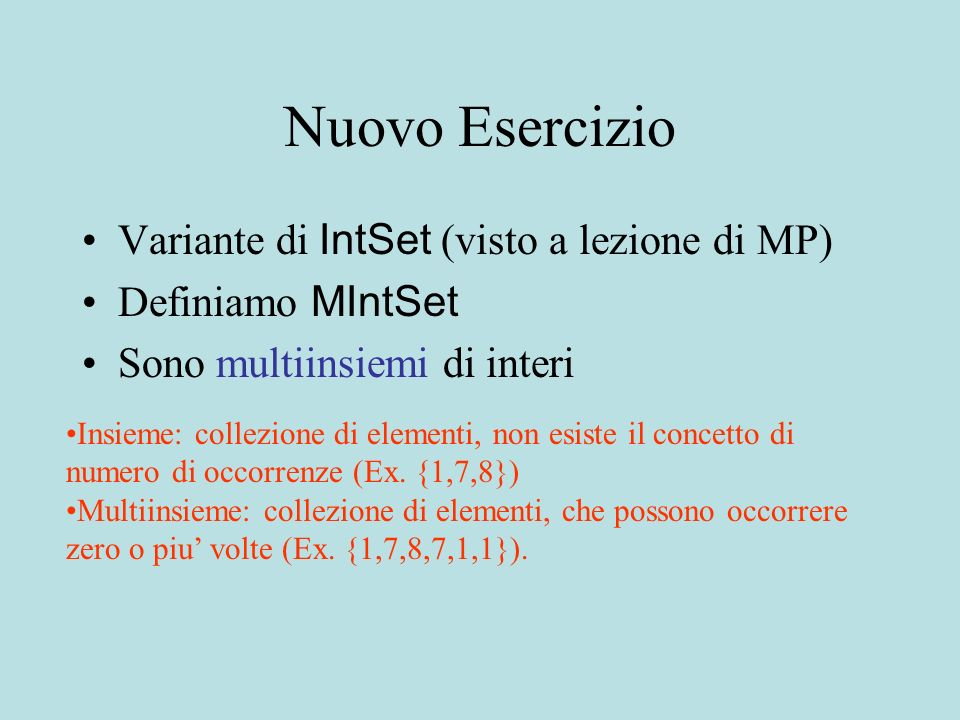 Nuovo Esercizio Variante di IntSet (visto a lezione di MP) Definiamo MIntSet Sono multiinsiemi di interi Insieme: collezione di elementi, non esiste il concetto di numero di occorrenze (Ex.