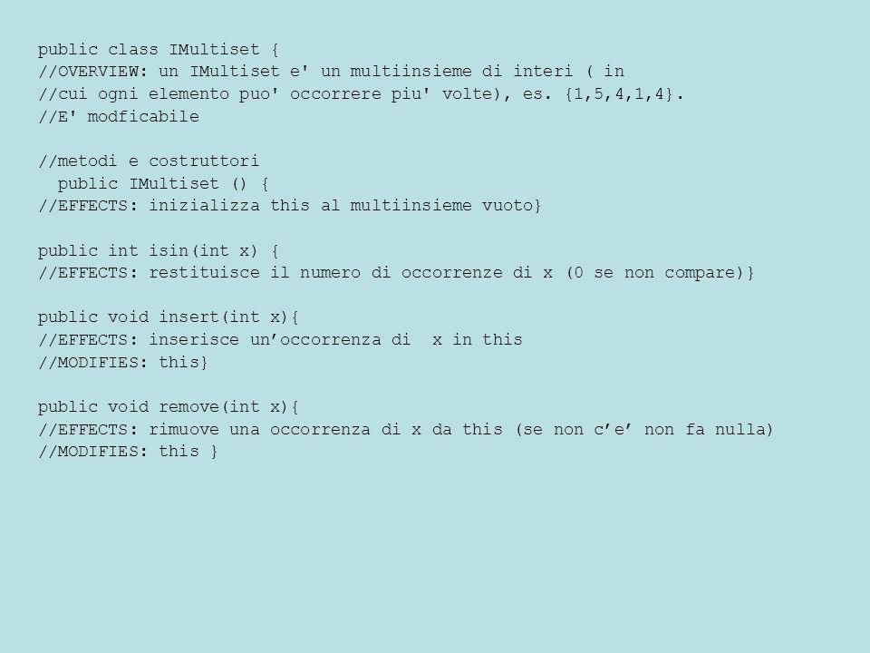 public class IMultiset { //OVERVIEW: un IMultiset e' un multiinsieme di interi ( in //cui ogni elemento puo' occorrere piu' volte), es. {1,5,4,1,4}. /