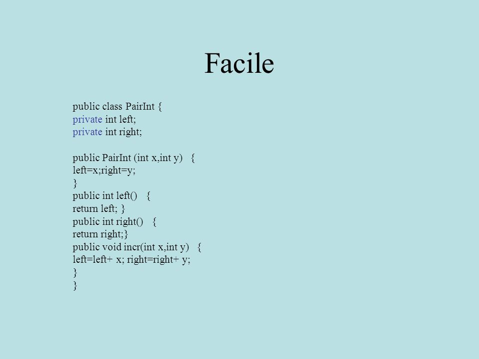 Facile public class PairInt { private int left; private int right; public PairInt (int x,int y) { left=x;right=y; } public int left() { return left; } public int right() { return right;} public void incr(int x,int y) { left=left+ x; right=right+ y; }