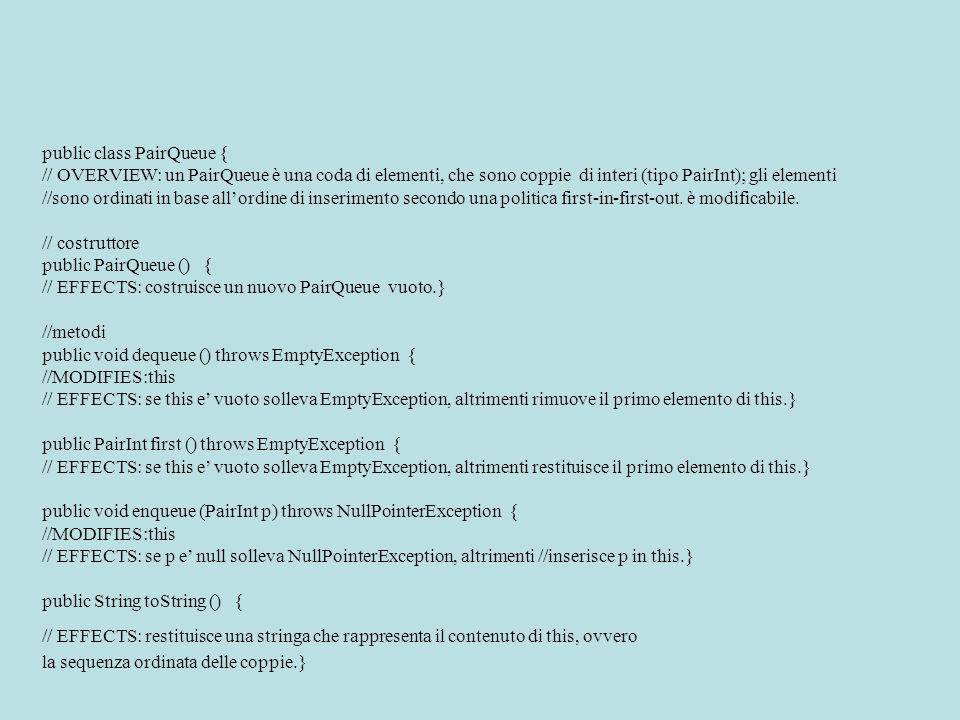 public class PairQueue { // OVERVIEW: un PairQueue è una coda di elementi, che sono coppie di interi (tipo PairInt); gli elementi //sono ordinati in base allordine di inserimento secondo una politica first-in-first-out.