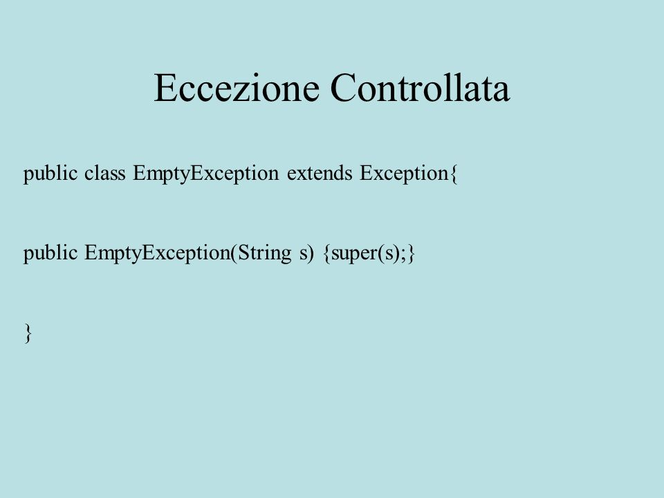 Eccezione Controllata public class EmptyException extends Exception{ public EmptyException(String s) {super(s);} }
