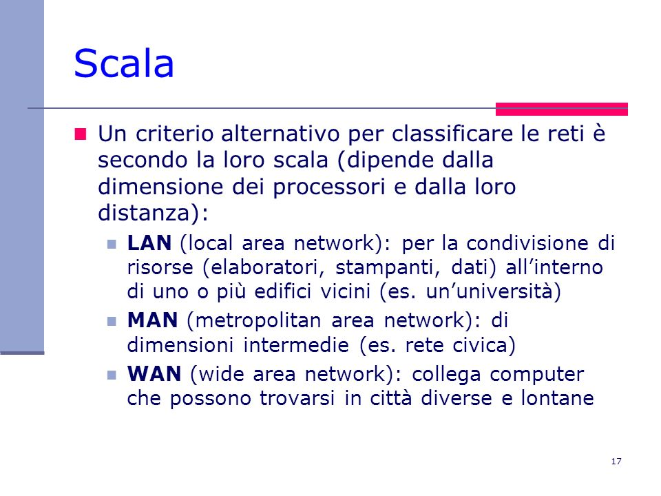 17 Scala Un criterio alternativo per classificare le reti è secondo la loro scala (dipende dalla dimensione dei processori e dalla loro distanza): LAN