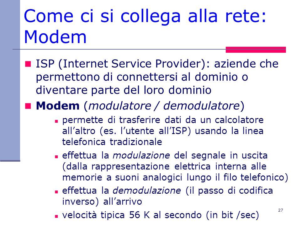 27 Come ci si collega alla rete: Modem ISP (Internet Service Provider): aziende che permettono di connettersi al dominio o diventare parte del loro do
