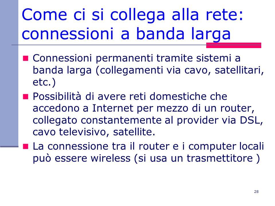 28 Come ci si collega alla rete: connessioni a banda larga Connessioni permanenti tramite sistemi a banda larga (collegamenti via cavo, satellitari, e