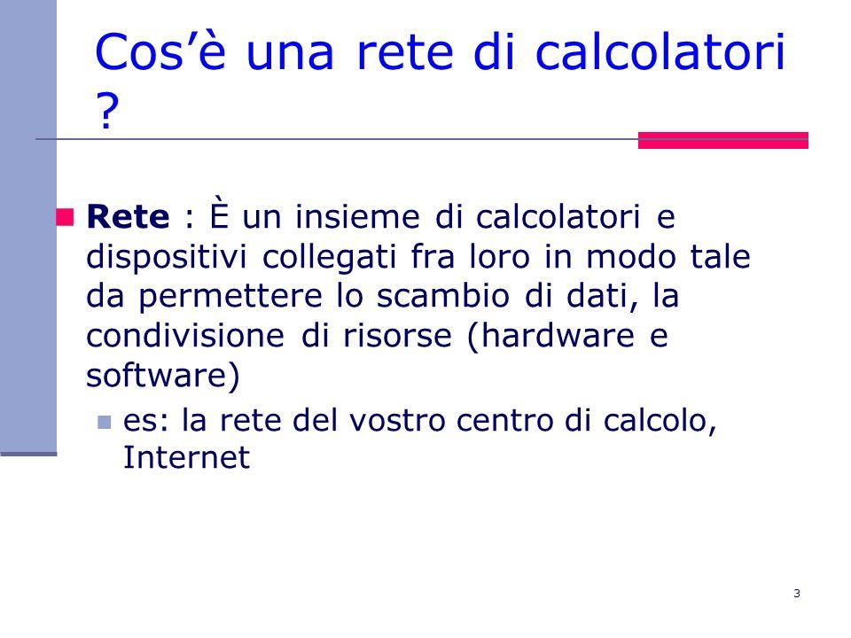 3 Cosè una rete di calcolatori ? Rete : È un insieme di calcolatori e dispositivi collegati fra loro in modo tale da permettere lo scambio di dati, la