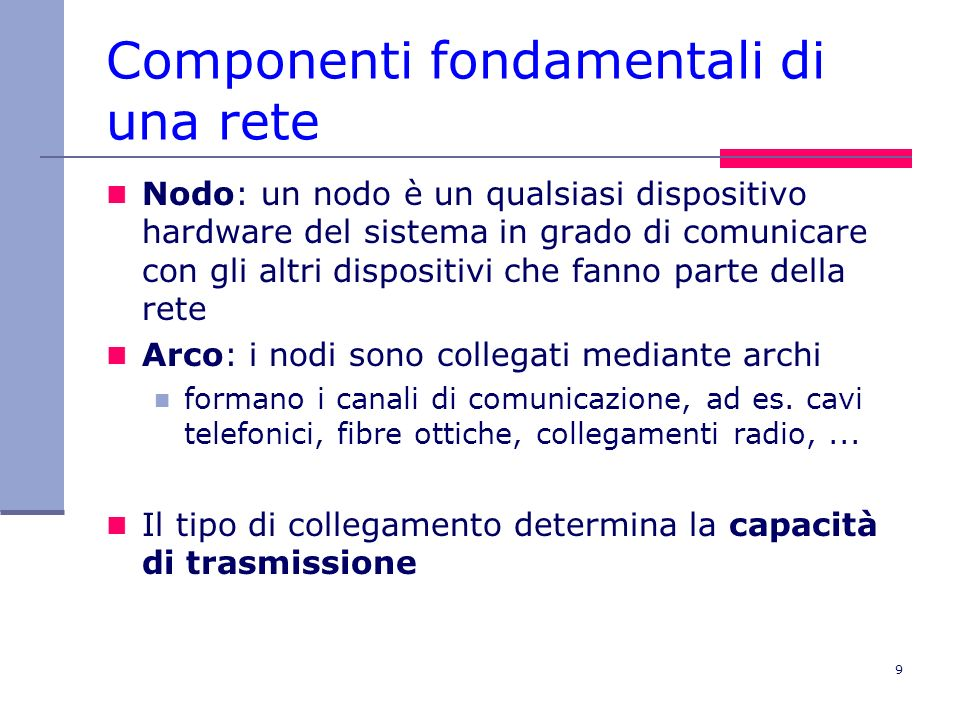 9 Componenti fondamentali di una rete Nodo: un nodo è un qualsiasi dispositivo hardware del sistema in grado di comunicare con gli altri dispositivi c