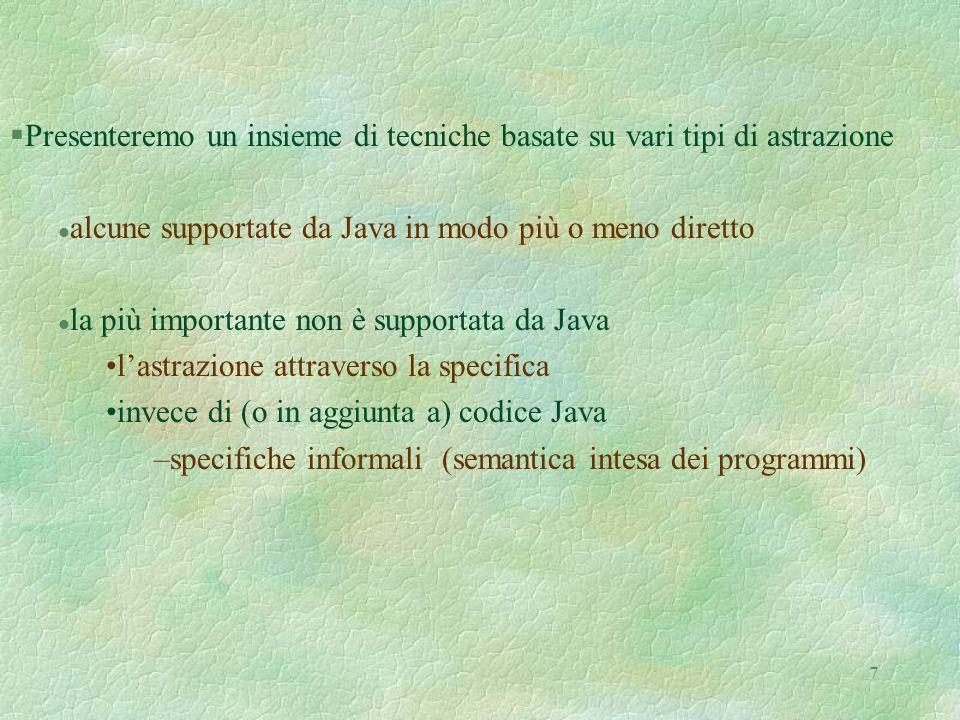 7 §Presenteremo un insieme di tecniche basate su vari tipi di astrazione l alcune supportate da Java in modo più o meno diretto l la più importante non è supportata da Java lastrazione attraverso la specifica invece di (o in aggiunta a) codice Java –specifiche informali (semantica intesa dei programmi)