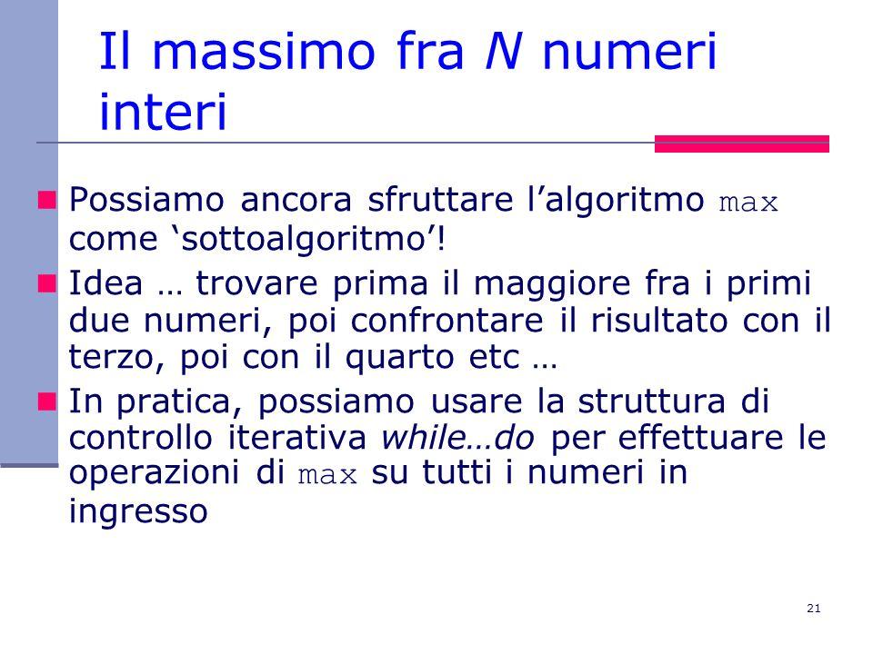 21 Il massimo fra N numeri interi Possiamo ancora sfruttare lalgoritmo max come sottoalgoritmo.
