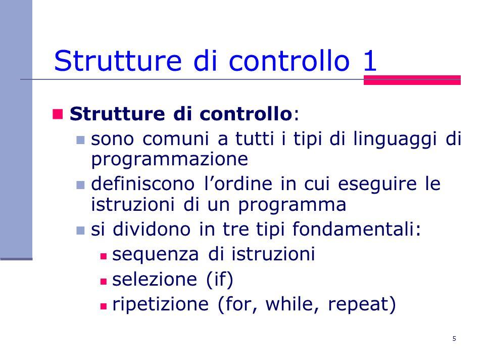 5 Strutture di controllo 1 Strutture di controllo: sono comuni a tutti i tipi di linguaggi di programmazione definiscono lordine in cui eseguire le istruzioni di un programma si dividono in tre tipi fondamentali: sequenza di istruzioni selezione (if) ripetizione (for, while, repeat)