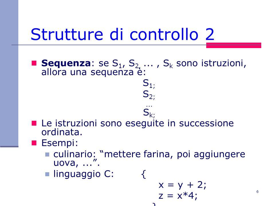 6 Strutture di controllo 2 Sequenza: se S 1, S 2,..., S k sono istruzioni, allora una sequenza è: S 1; S 2;...