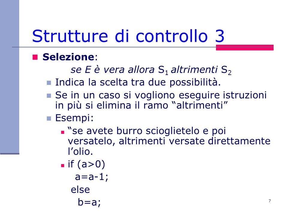 7 Strutture di controllo 3 Selezione: se E è vera allora S 1 altrimenti S 2 Indica la scelta tra due possibilità.