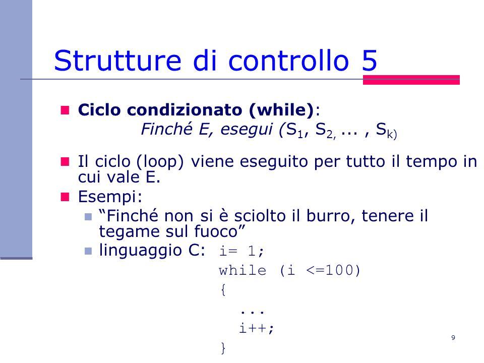 9 Strutture di controllo 5 Ciclo condizionato (while): Finché E, esegui (S 1, S 2,..., S k) Il ciclo (loop) viene eseguito per tutto il tempo in cui vale E.