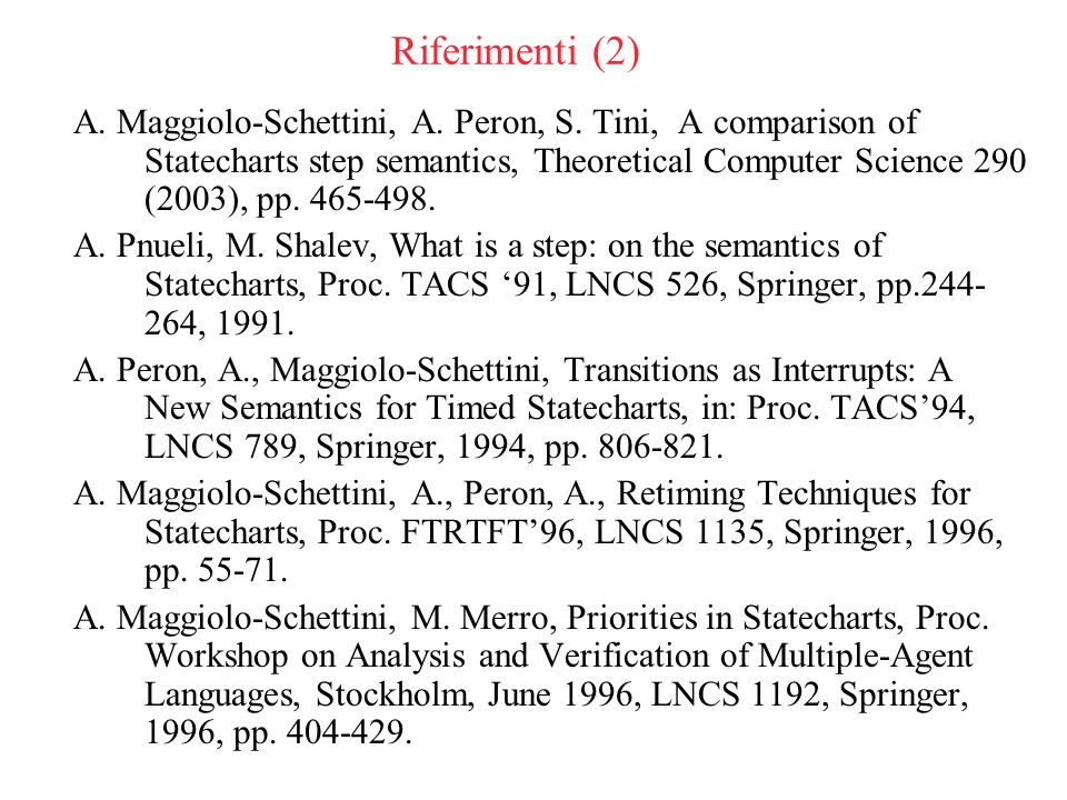 Riferimenti (2) A. Maggiolo-Schettini, A. Peron, S. Tini, A comparison of Statecharts step semantics, Theoretical Computer Science 290 (2003), pp. 465