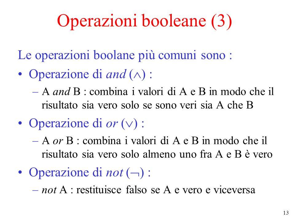 13 Operazioni booleane (3) Le operazioni boolane più comuni sono : Operazione di and ( ) : –A and B : combina i valori di A e B in modo che il risultato sia vero solo se sono veri sia A che B Operazione di or ( ) : –A or B : combina i valori di A e B in modo che il risultato sia vero solo almeno uno fra A e B è vero Operazione di not ( ) : –not A : restituisce falso se A e vero e viceversa