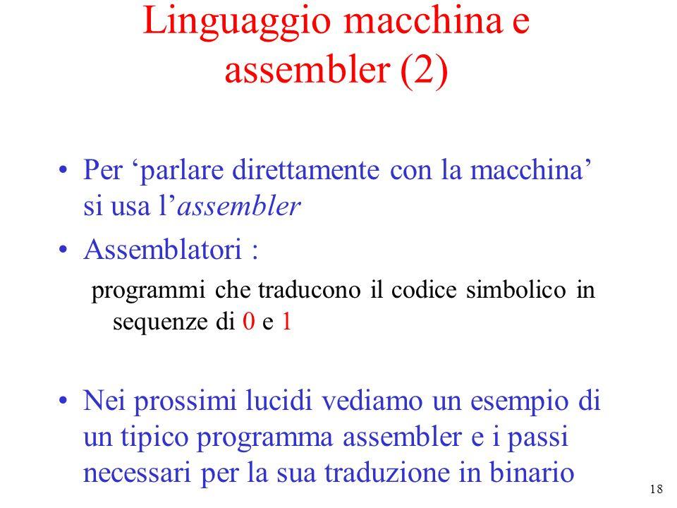 18 Linguaggio macchina e assembler (2) Per parlare direttamente con la macchina si usa lassembler Assemblatori : programmi che traducono il codice simbolico in sequenze di 0 e 1 Nei prossimi lucidi vediamo un esempio di un tipico programma assembler e i passi necessari per la sua traduzione in binario