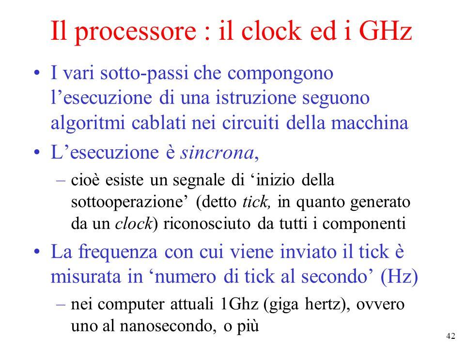 42 Il processore : il clock ed i GHz I vari sotto-passi che compongono lesecuzione di una istruzione seguono algoritmi cablati nei circuiti della macchina Lesecuzione è sincrona, –cioè esiste un segnale di inizio della sottooperazione (detto tick, in quanto generato da un clock) riconosciuto da tutti i componenti La frequenza con cui viene inviato il tick è misurata in numero di tick al secondo (Hz) –nei computer attuali 1Ghz (giga hertz), ovvero uno al nanosecondo, o più